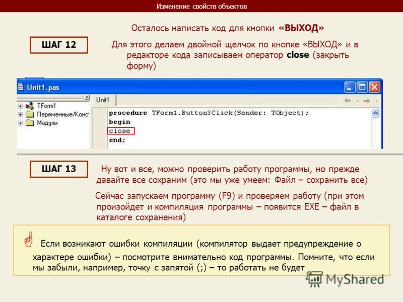 Изменение свойств объектов ШАГ 12 Осталось написать код для кнопки «ВЫХОД» Для этого делаем двойной щелчок по кнопке «ВЫХОД» и в редакторе кода записываем оператор close (закрыть форму) ШАГ 13 Ну вот и все, можно проверить работу программы, но прежде