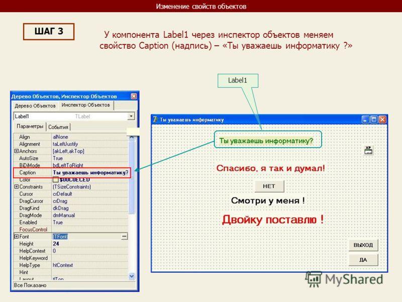 Изменение свойств объектов ШАГ 3 У компонента Label1 через инспектор объектов меняем свойство Caption (надпись) – «Ты уважаешь информатику ?» Label1