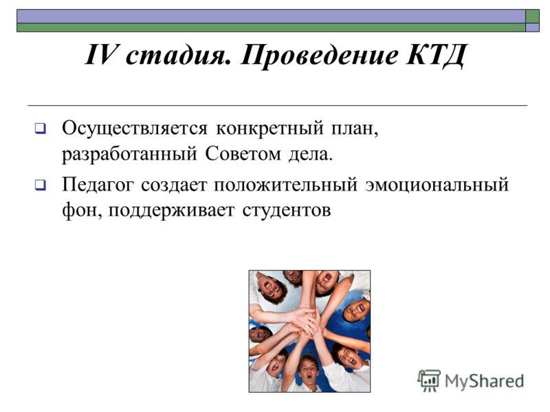 IV стадия. Проведение КТД Осуществляется конкретный план, разработанный Советом дела. Педагог создает положительный эмоциональный фон, поддерживает студентов