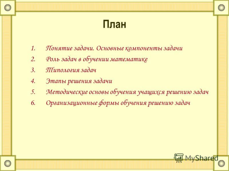 План 1.Понятие задачи. Основные компоненты задачи 2.Роль задач в обучении математике 3.Типология задач 4.Этапы решения задачи 5.Методические основы обучения учащихся решению задач 6.Организационные формы обучения решению задач