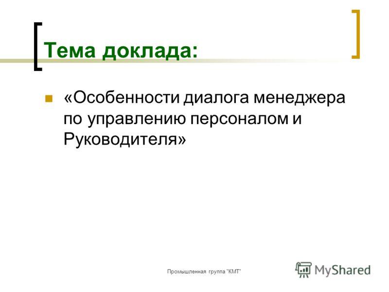 Промышленная группа КМТ Тема доклада: «Особенности диалога менеджера по управлению персоналом и Руководителя»