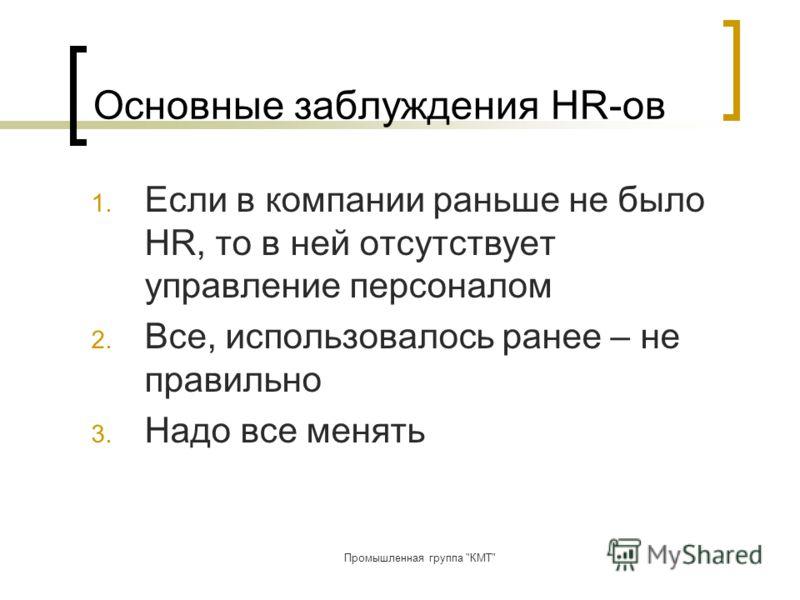 Промышленная группа КМТ Основные заблуждения HR-ов 1. Если в компании раньше не было HR, то в ней отсутствует управление персоналом 2. Все, использовалось ранее – не правильно 3. Надо все менять