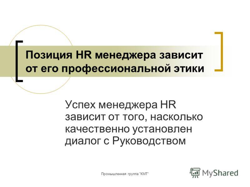 Промышленная группа КМТ Позиция HR менеджера зависит от его профессиональной этики Успех менеджера HR зависит от того, насколько качественно установлен диалог с Руководством