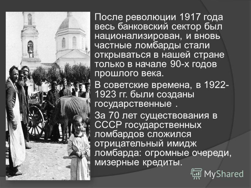 После революции 1917 года весь банковский сектор был национализирован, и вновь частные ломбарды стали открываться в нашей стране только в начале 90-х годов прошлого века. В советские времена, в 1922- 1923 гг. были созданы государственные. За 70 лет с