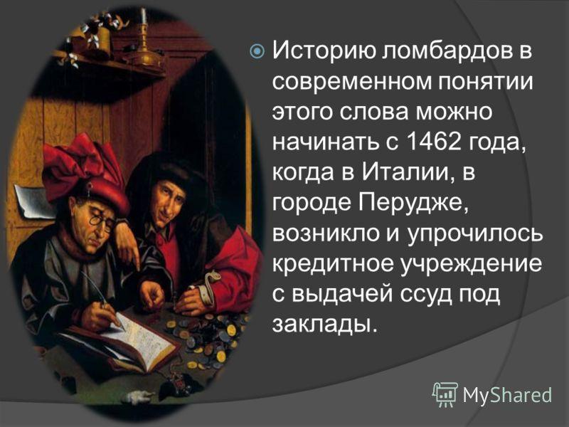 Историю ломбардов в современном понятии этого слова можно начинать с 1462 года, когда в Италии, в городе Перудже, возникло и упрочилось кредитное учреждение с выдачей ссуд под заклады.
