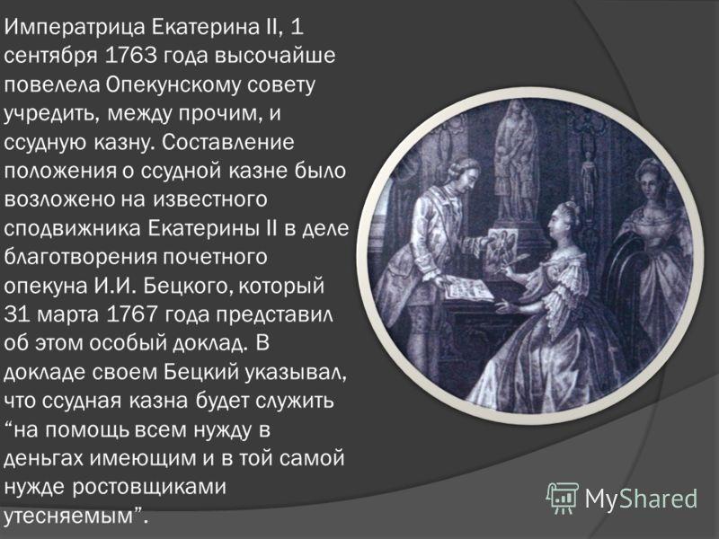 Императрица Екатерина II, 1 сентября 1763 года высочайше повелела Опекунскому совету учредить, между прочим, и ссудную казну. Составление положения о ссудной казне было возложено на известного сподвижника Екатерины II в деле благотворения почетного о