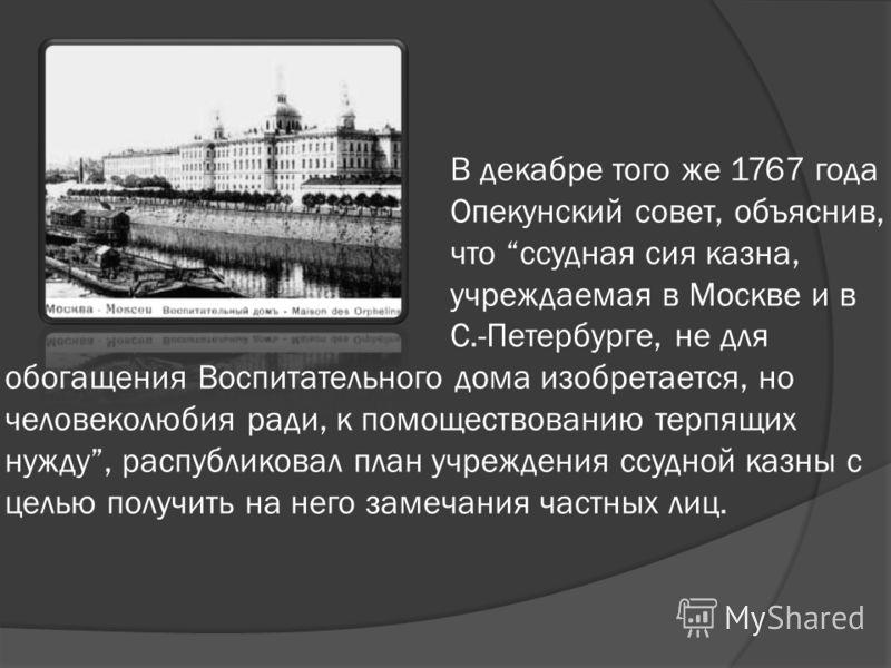 В декабре того же 1767 года Опекунский совет, объяснив, что ссудная сия казна, учреждаемая в Москве и в С.-Петербурге, не для обогащения Воспитательного дома изобретается, но человеколюбия ради, к помоществованию терпящих нужду, распубликовал план уч