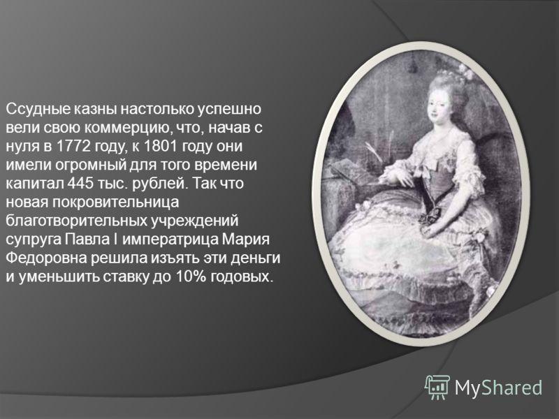 Ссудные казны настолько успешно вели свою коммерцию, что, начав с нуля в 1772 году, к 1801 году они имели огромный для того времени капитал 445 тыс. рублей. Так что новая покровительница благотворительных учреждений супруга Павла I императрица Мария