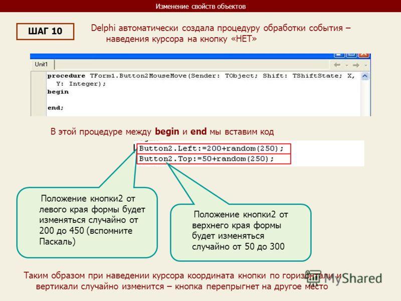 Изменение свойств объектов ШАГ 10 Delphi автоматически создала процедуру обработки события – наведения курсора на кнопку «НЕТ» В этой процедуре между begin и end мы вставим код Положение кнопки2 от левого края формы будет изменяться случайно от 200 д