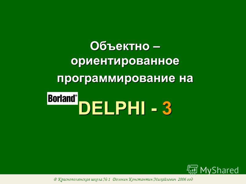 Объектно – ориентированное программирование на DELPHI - 3 @ Краснополянская школа 1 Домнин Константин Михайлович 2006 год