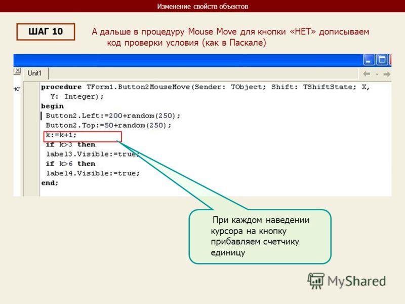 Изменение свойств объектов ШАГ 10 А дальше в процедуру Mouse Move для кнопки «НЕТ» дописываем код проверки условия (как в Паскале) При каждом наведении курсора на кнопку прибавляем счетчику единицу