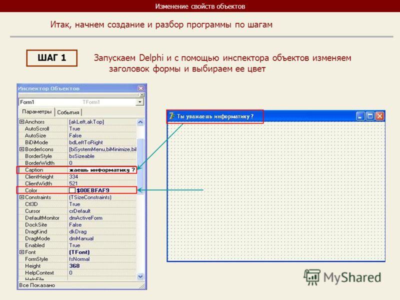 Изменение свойств объектов Итак, начнем создание и разбор программы по шагам ШАГ 1 Запускаем Delphi и с помощью инспектора объектов изменяем заголовок формы и выбираем ее цвет