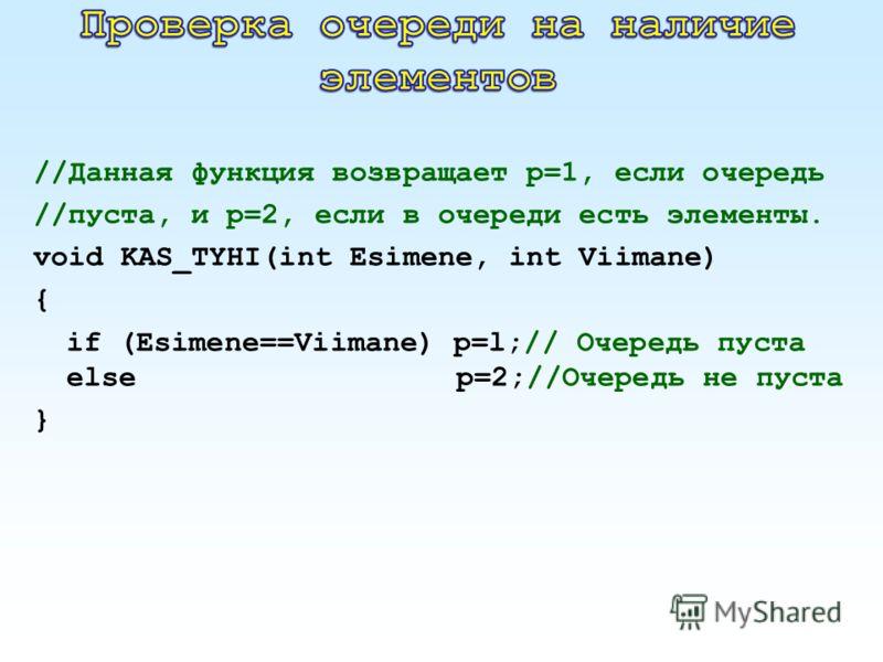 //Данная функция возвращает р=1, если очередь //пуста, и р=2, если в очереди есть элементы. void KAS_TYHI(int Esimene, int Viimane) { if (Esimene==Viimane) p=l;// Очередь пуста else p=2;//Очередь не пуста }