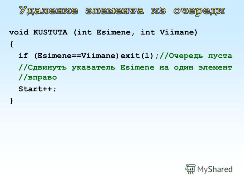 void KUSTUTA (int Esimene, int Viimane) { if (Esimene==Viimane)exit(l);//Очередь пуста //Сдвинуть указатель Esimene на один элемент //вправо Start++; }