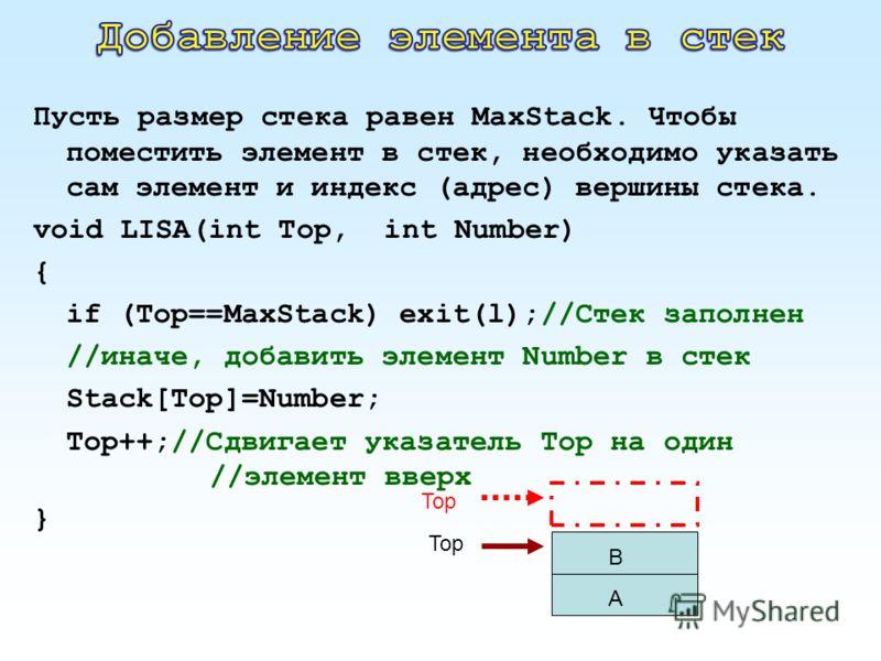 Пусть размер стека равен MaxStack. Чтобы поместить элемент в стек, необходимо указать сам элемент и индекс (адрес) вершины стека. void LISA(int Top, int Number) { if (Top==MaxStack) exit(l);//Стек заполнен //иначе, добавить элемент Number в стек Stac