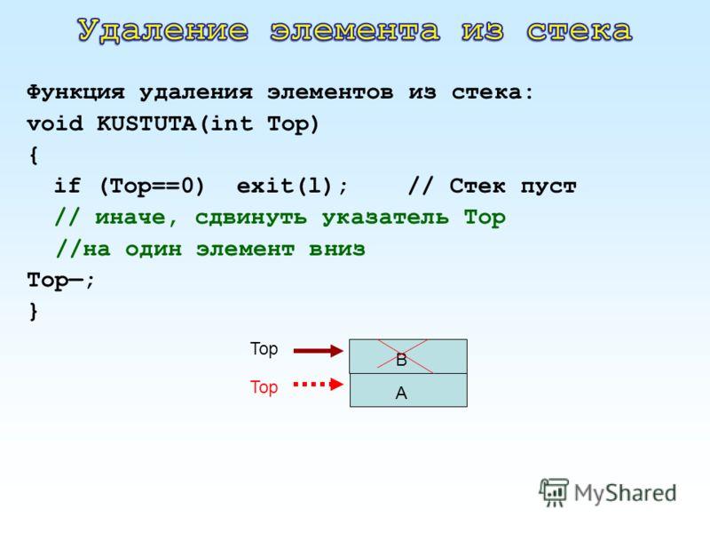 Функция удаления элементов из стека: void KUSTUTA(int Top) { if (Top==0) exit(l); // Стек пуст // иначе, сдвинуть указатель Тор //на один элемент вниз Тор; } A B Top