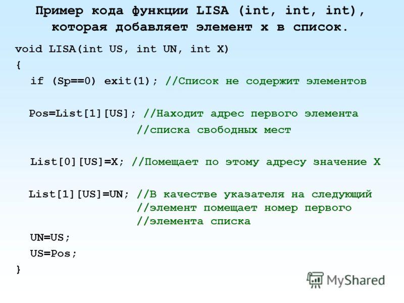 Пример кода функции LISA (int, int, int), которая добавляет элемент х в список. void LISA(int US, int UN, int X) { if (Sp==0) exit(1); //Список не содержит элементов Pos=List[1][US]; //Находит адрес первого элемента //списка свободных мест List[0][US