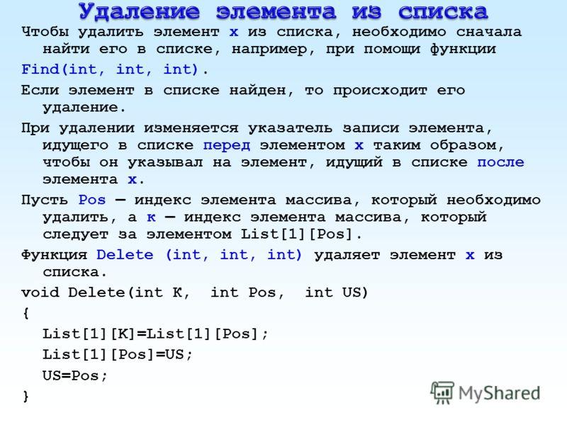 Чтобы удалить элемент х из списка, необходимо сначала найти его в списке, например, при помощи функции Find(int, int, int). Если элемент в списке найден, то происходит его удаление. При удалении изменяется указатель записи элемента, идущего в списке