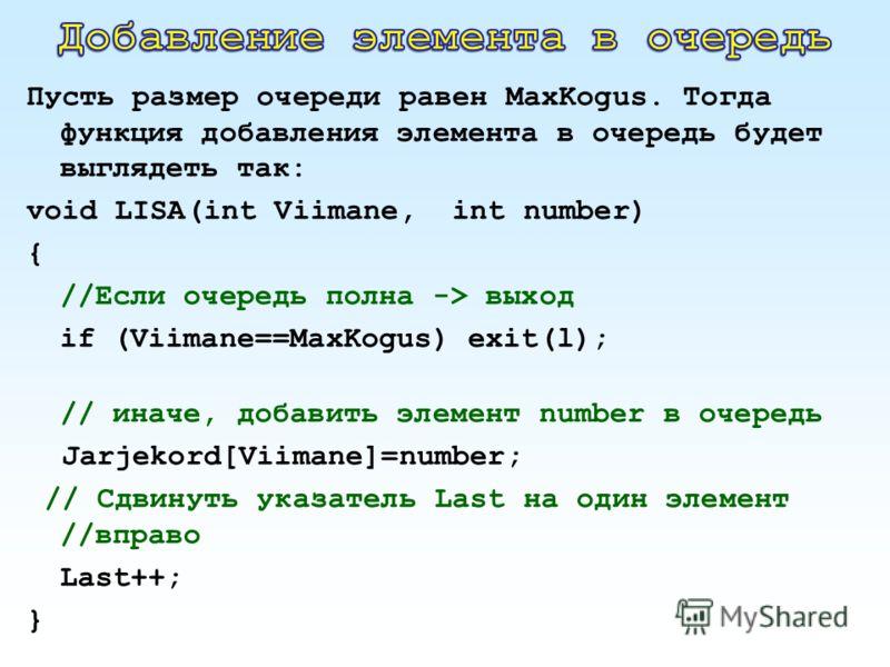 Пусть размер очереди равен MaxKogus. Тогда функция добавления элемента в очередь будет выглядеть так: void LISA(int Viimane, int number) { //Если очередь полна -> выход if (Viimane==MaxKogus) exit(l); // иначе, добавить элемент number в очередь Jarje