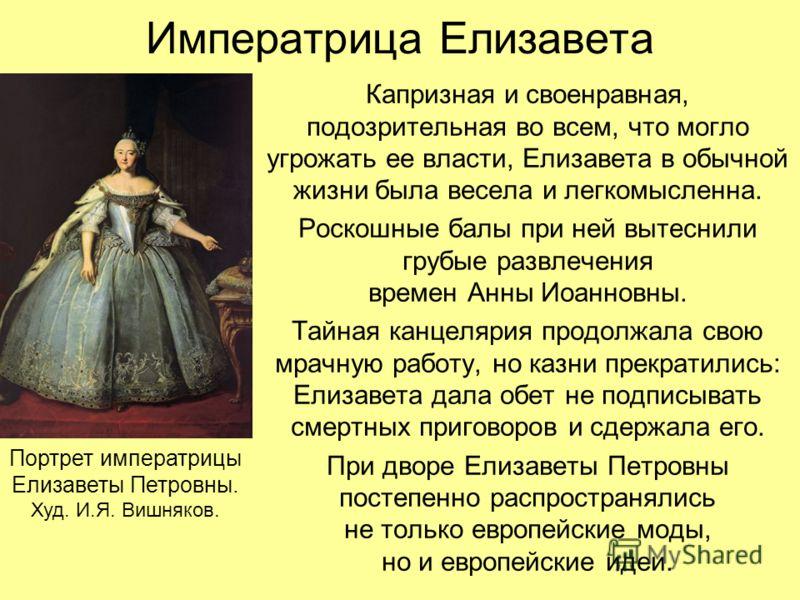 Императрица Елизавета Капризная и своенравная, подозрительная во всем, что могло угрожать ее власти, Елизавета в обычной жизни была весела и легкомысленна. Роскошные балы при ней вытеснили грубые развлечения времен Анны Иоанновны. Тайная канцелярия п