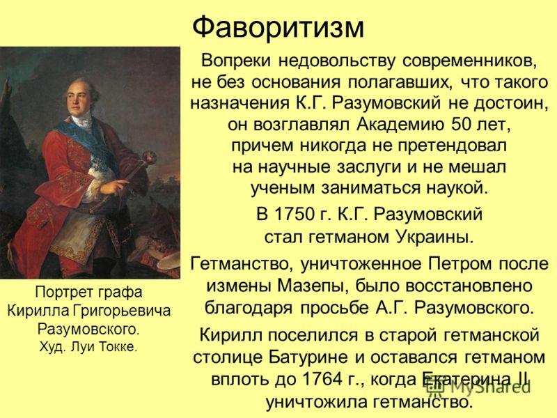Фаворитизм Вопреки недовольству современников, не без основания полагавших, что такого назначения К.Г. Разумовский не достоин, он возглавлял Академию 50 лет, причем никогда не претендовал на научные заслуги и не мешал ученым заниматься наукой. В 1750
