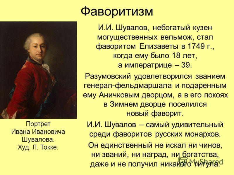 Фаворитизм И.И. Шувалов, небогатый кузен могущественных вельмож, стал фаворитом Елизаветы в 1749 г., когда ему было 18 лет, а императрице – 39. Разумовский удовлетворился званием генерал-фельдмаршала и подаренным ему Аничковым дворцом, а в его покоях