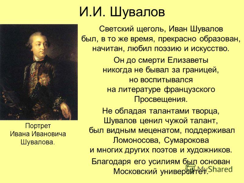 И.И. Шувалов Светский щеголь, Иван Шувалов был, в то же время, прекрасно образован, начитан, любил поэзию и искусство. Он до смерти Елизаветы никогда не бывал за границей, но воспитывался на литературе французского Просвещения. Не обладая талантами т