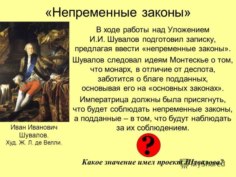 «Непременные законы» В ходе работы над Уложением И.И. Шувалов подготовил записку, предлагая ввести «непременные законы». Шувалов следовал идеям Монтескье о том, что монарх, в отличие от деспота, заботится о благе подданных, основывая его на «основных