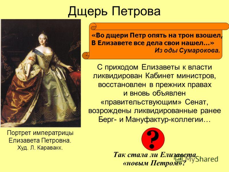Дщерь Петрова С приходом Елизаветы к власти ликвидирован Кабинет министров, восстановлен в прежних правах и вновь объявлен «правительствующим» Сенат, возрождены ликвидированные ранее Берг- и Мануфактур-коллегии… Так стала ли Елизавета «новым Петром»?