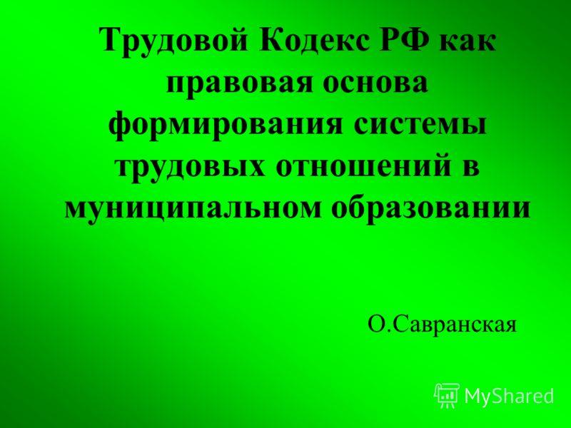 Трудовой Кодекс РФ как правовая основа формирования системы трудовых отношений в муниципальном образовании О.Савранская