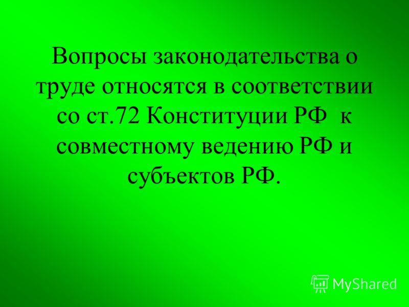 Вопросы законодательства о труде относятся в соответствии со ст.72 Конституции РФ к совместному ведению РФ и субъектов РФ.