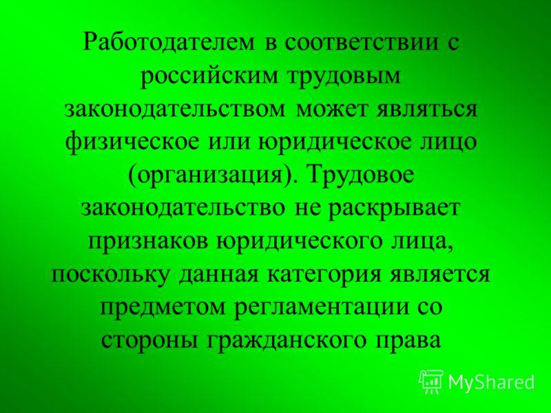 Работодателем в соответствии с российским трудовым законодательством может являться физическое или юридическое лицо (организация). Трудовое законодательство не раскрывает признаков юридического лица, поскольку данная категория является предметом регл