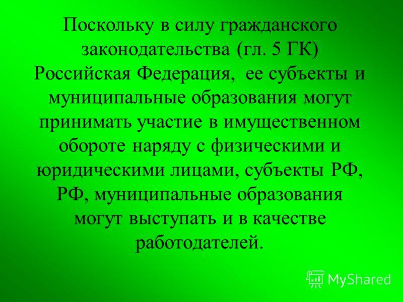 Поскольку в силу гражданского законодательства (гл. 5 ГК) Российская Федерация, ее субъекты и муниципальные образования могут принимать участие в имущественном обороте наряду с физическими и юридическими лицами, субъекты РФ, РФ, муниципальные образов