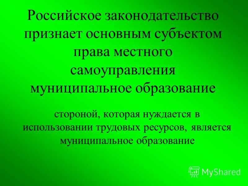 Российское законодательство признает основным субъектом права местного самоуправления муниципальное образование стороной, которая нуждается в использовании трудовых ресурсов, является муниципальное образование