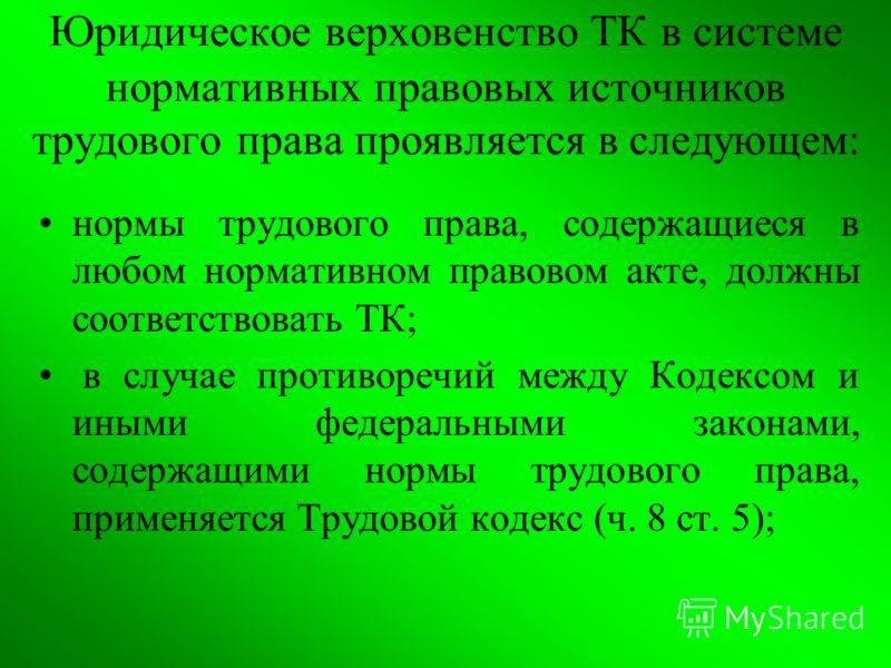 Юридическое верховенство ТК в системе нормативных правовых источников трудового права проявляется в следующем: нормы трудового права, содержащиеся в любом нормативном правовом акте, должны соответствовать ТК; в случае противоречий между Кодексом и ин