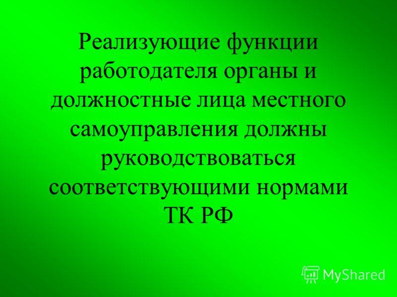 Реализующие функции работодателя органы и должностные лица местного самоуправления должны руководствоваться соответствующими нормами ТК РФ