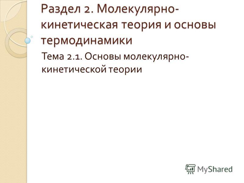 Раздел 2. Молекулярно - кинетическая теория и основы термодинамики Тема 2.1. Основы молекулярно - кинетической теории
