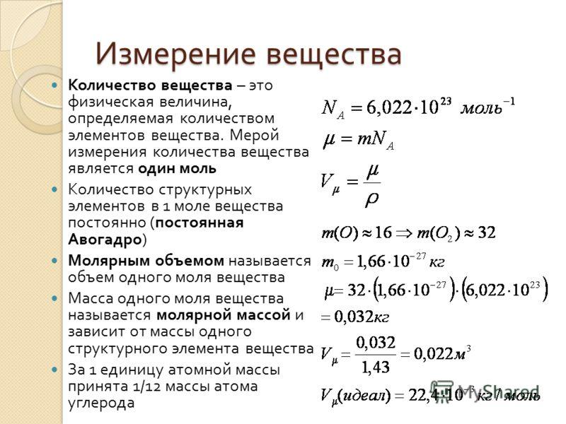 Измерение вещества Количество вещества – это физическая величина, определяемая количеством элементов вещества. Мерой измерения количества вещества является один моль Количество структурных элементов в 1 моле вещества постоянно ( постоянная Авогадро )