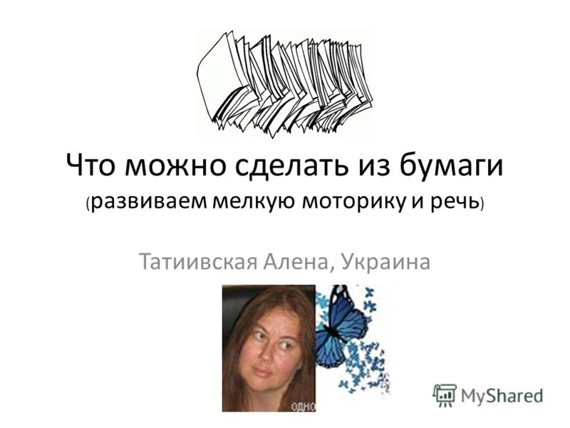 Что можно сделать из бумаги ( развиваем мелкую моторику и речь ) Татиивская Алена, Украина