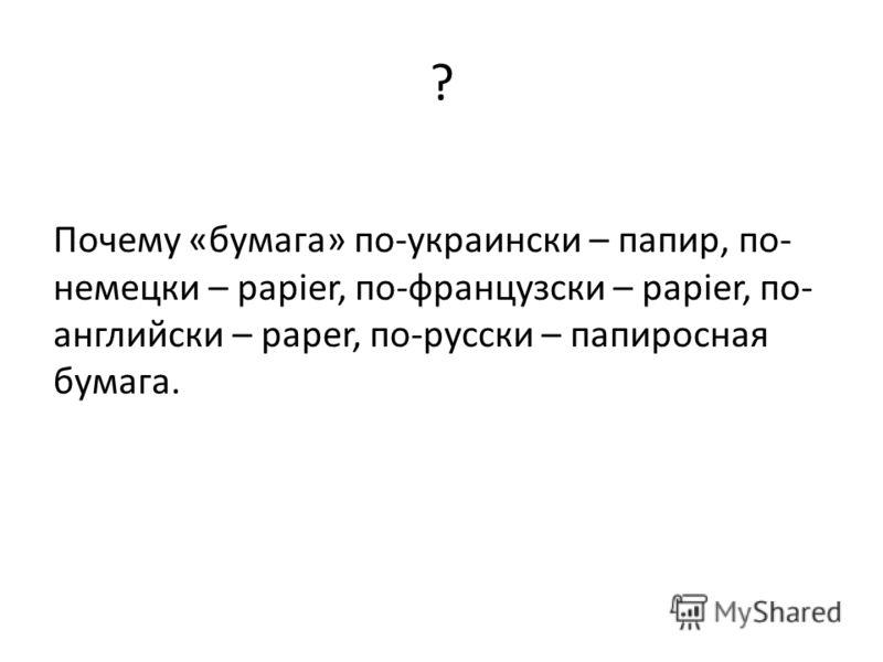 ? Почему «бумага» по-украински – папир, по- немецки – papier, по-французски – papier, по- английски – paper, по-русски – папиросная бумага.