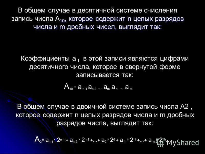 В общем случае в десятичной системе счисления запись числа А10, которое содержит n целых разрядов числа и m дробных чисел, выглядит так: Коэффициенты a I в этой записи являются цифрами десятичного числа, которое в свернутой форме записывается так: В