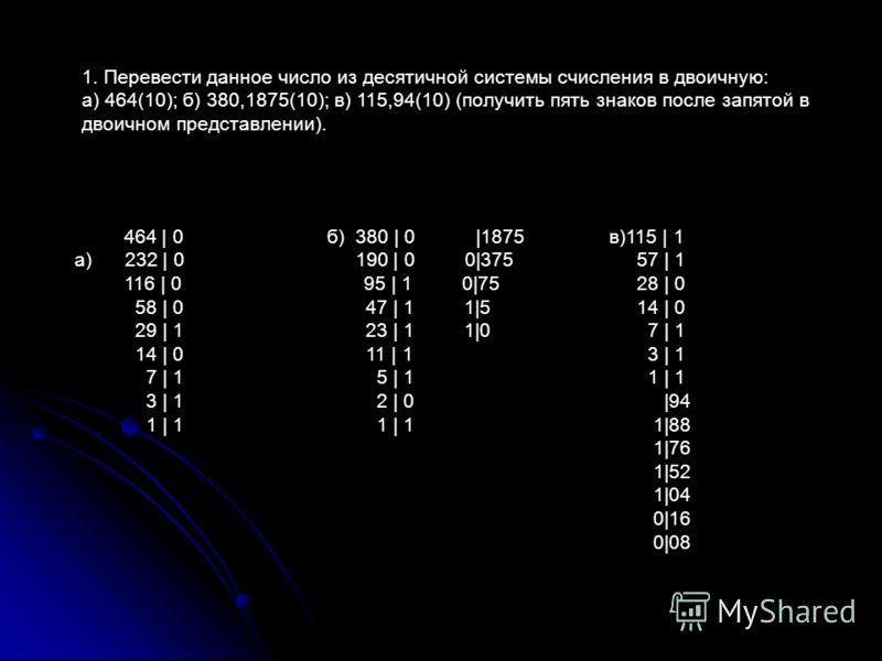 464 | 0 б) 380 | 0 |1875 а) 232 | 0 190 | 0 0|375 116 | 0 95 | 1 0|75 58 | 0 47 | 1 1|5 29 | 1 23 | 1 1|0 14 | 0 11 | 1 7 | 1 5 | 1 3 | 1 2 | 0 1 | 1 1 | 1 1. Перевести данное число из десятичной системы счисления в двоичную: а) 464(10); б) 380,1875(
