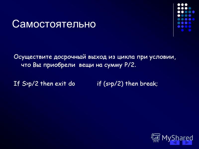 Самостоятельно Осуществите досрочный выход из цикла при условии, что Вы приобрели вещи на сумму Р/2. If S>p/2 then exit do if (s>p/2) then break;