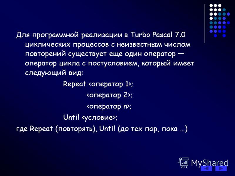 Для программной реализации в Turbo Pascal 7.0 циклических процессов с неизвестным числом повторений существует еще один оператор оператор цикла с постусловием, который имеет следующий вид: Repeat ; ; Until ; где Repeat (повторять), Until (до тех пор,
