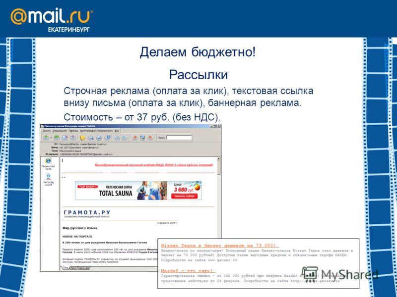 Делаем бюджетно! Рассылки Строчная реклама (оплата за клик), текстовая ссылка внизу письма (оплата за клик), баннерная реклама. Стоимость – от 37 руб. (без НДС).
