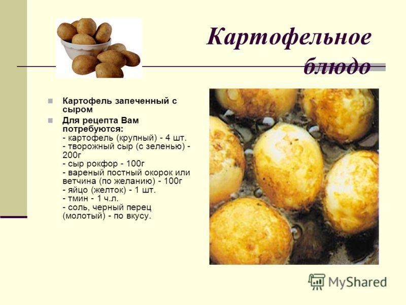 Картофельное блюдо Картофель запеченный с сыром Для рецепта Вам потребуются: - картофель (крупный) - 4 шт. - творожный сыр (с зеленью) - 200г - сыр рокфор - 100г - вареный постный окорок или ветчина (по желанию) - 100г - яйцо (желток) - 1 шт. - тмин