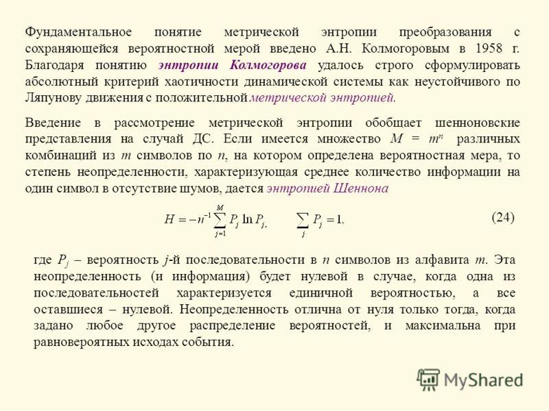 Фундаментальное понятие метрической энтропии преобразования с сохраняющейся вероятностной мерой введено А.Н. Колмогоровым в 1958 г. Благодаря понятию энтропии Колмогорова удалось строго сформулировать абсолютный критерий хаотичности динамической сист