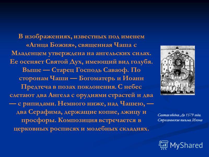 Святая обедня. До 1579 года. Строгановские письма. Икона В изображениях, известных под именем «Агнца Божия», священная Чаша с Младенцем утверждена на ангельских силах. Ее осеняет Святой Дух, имеющий вид голубя. Выше Старец Господь Саваоф. По сторонам