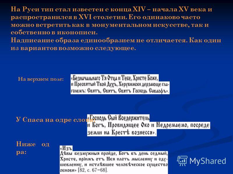 На Руси тип стал известен с конца XIV – начала XV века и распространился в XVI столетии. Его одинаково часто можно встретить как в монументальном искусстве, так и собственно в иконописи. Надписание образа единообразием не отличается. Как один из вари