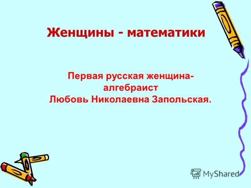 Первая русская женщина- алгебраист Любовь Николаевна Запольская. Женщины - математики